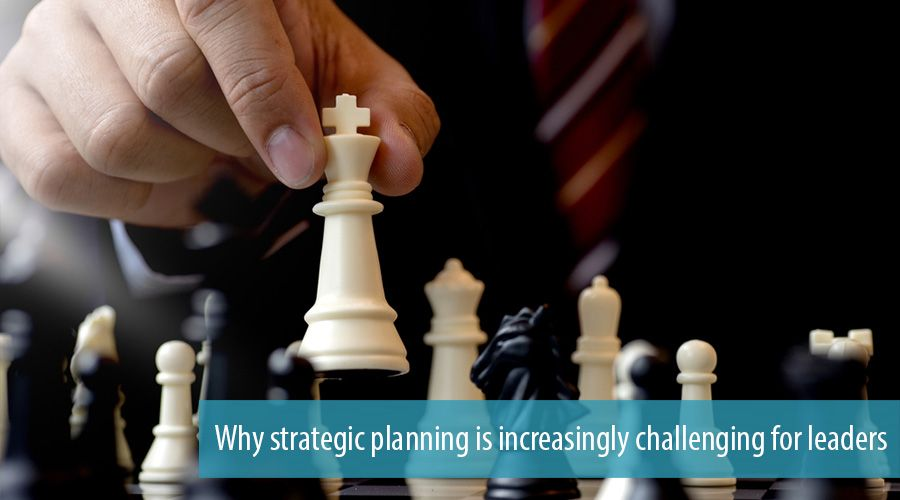 Why strategic planning is increasingly challenging for leaders