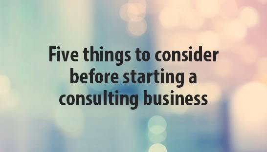 Five things to consider before starting a consulting business