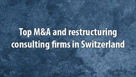 Top M&A and restructuring consulting firms in Switzerland