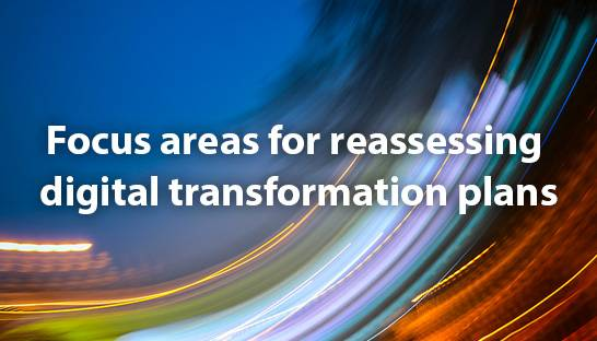 Six focus areas for reassessing digital transformation plans